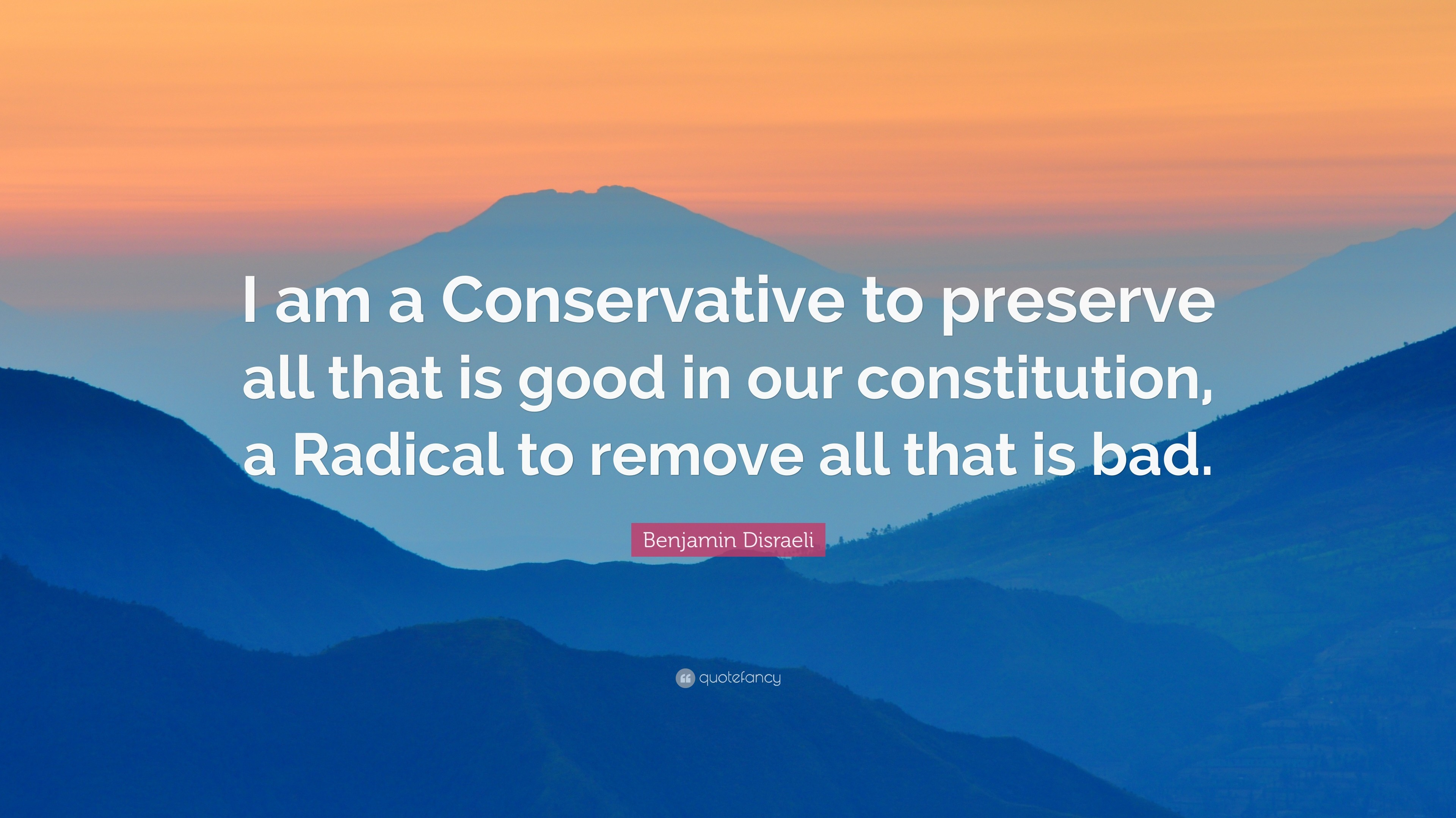 "3840x2160 Benjamin Disraeli Quote: ""I am a Conservative to preserve all that is good  in"