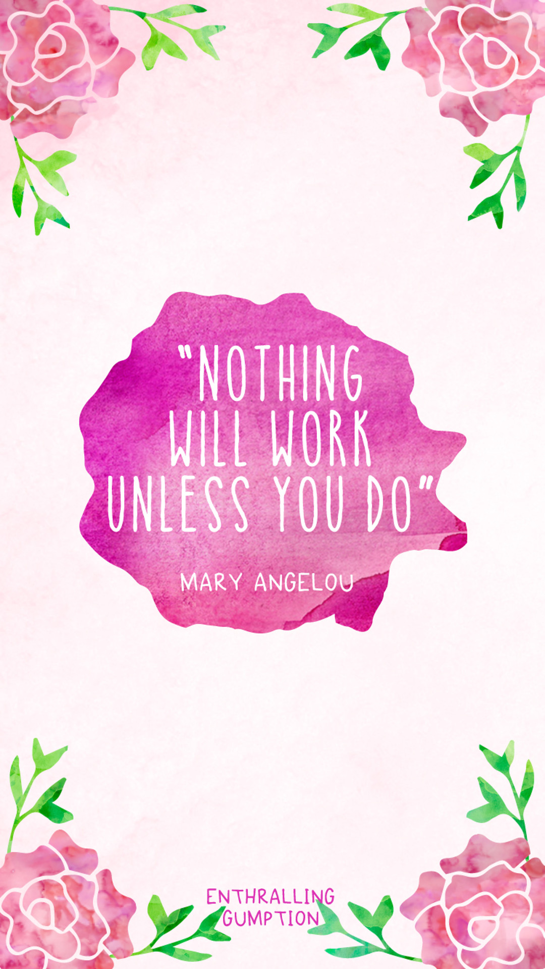 1080x1920 Nothing will work unless you do - Maya Angelou quote