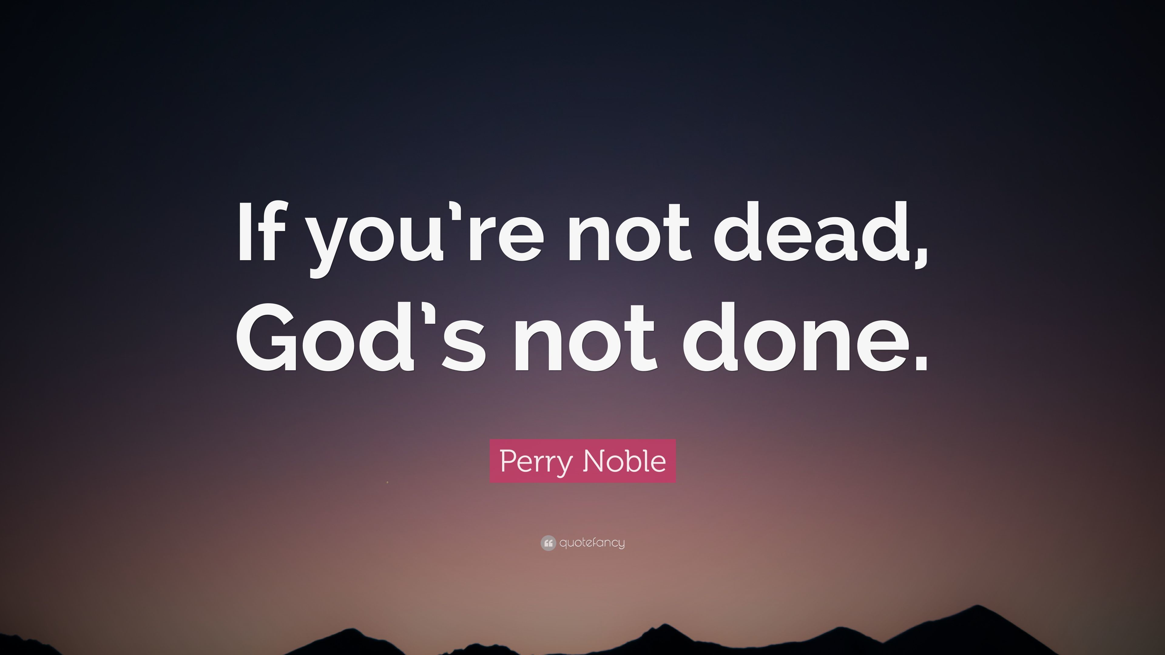 "3840x2160 Perry Noble Quote: ""If you're not dead, God's not done."