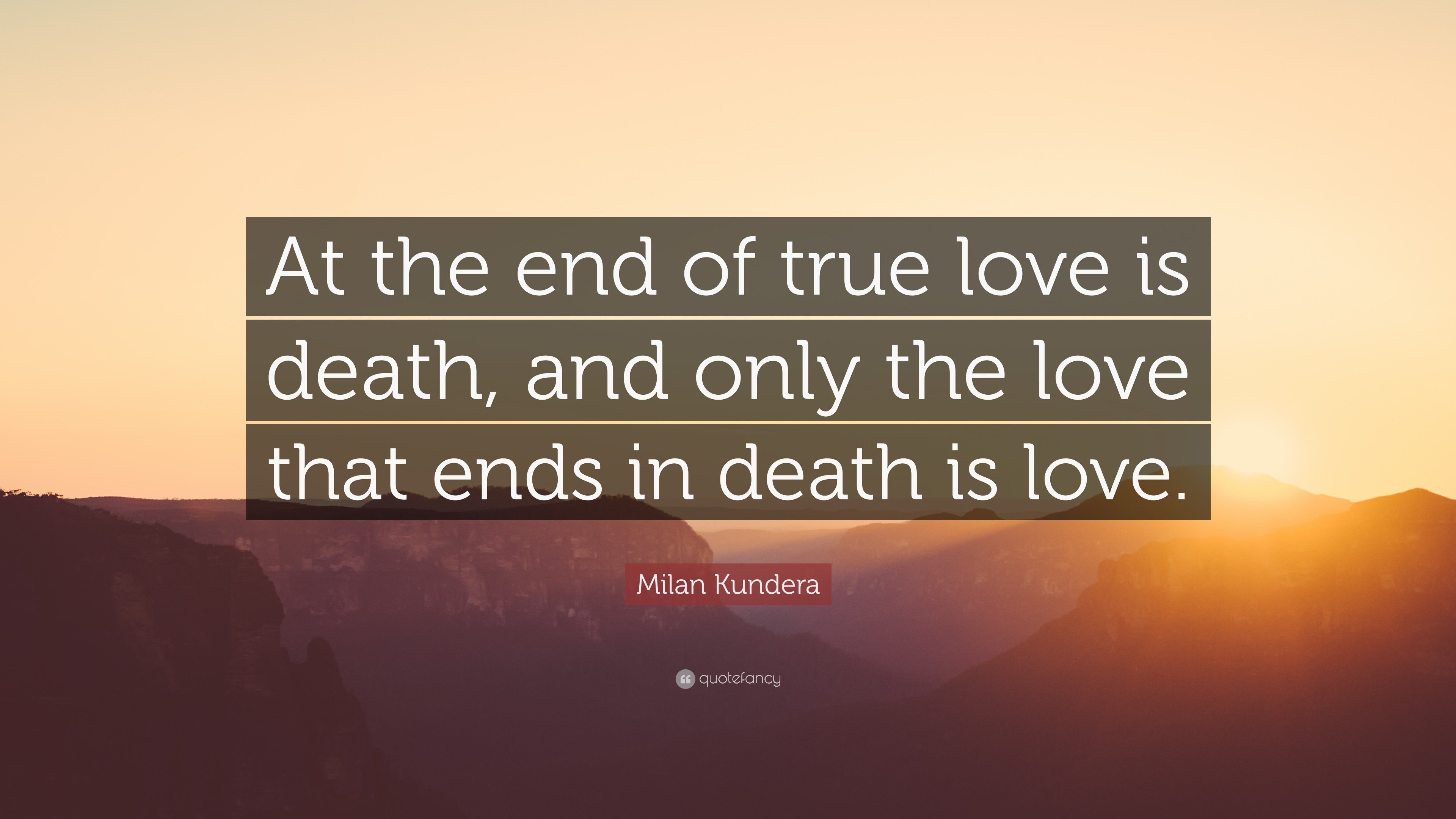 "3840x2160 Milan Kundera Quote: ""At the end of true love is death, and only"