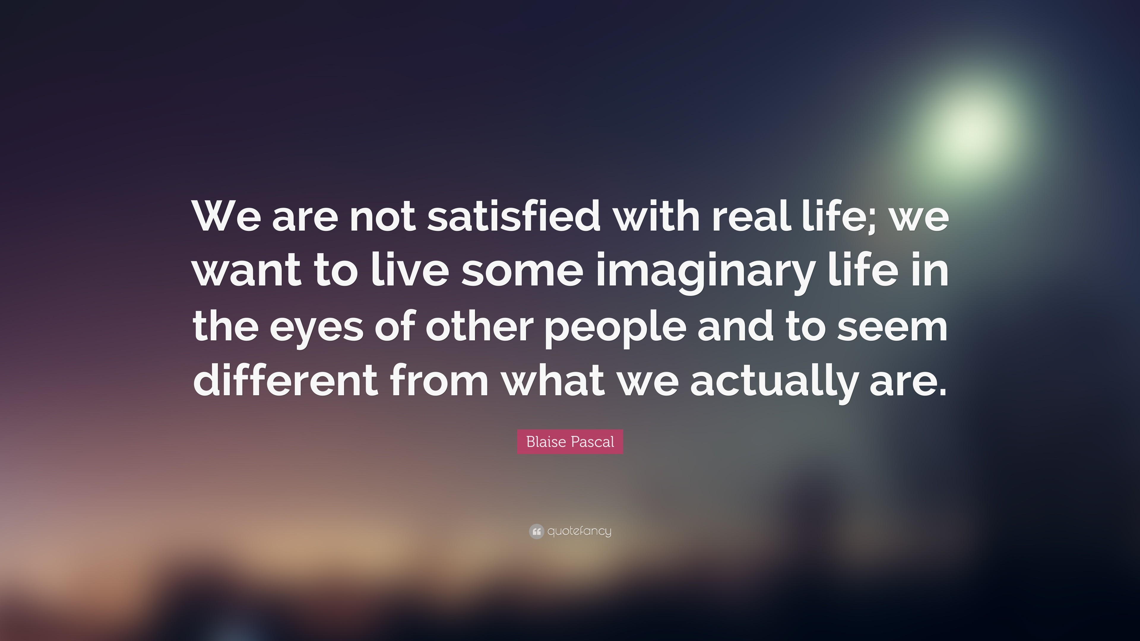 "3840x2160 Blaise Pascal Quote: ""We are not satisfied with real life; we want to"