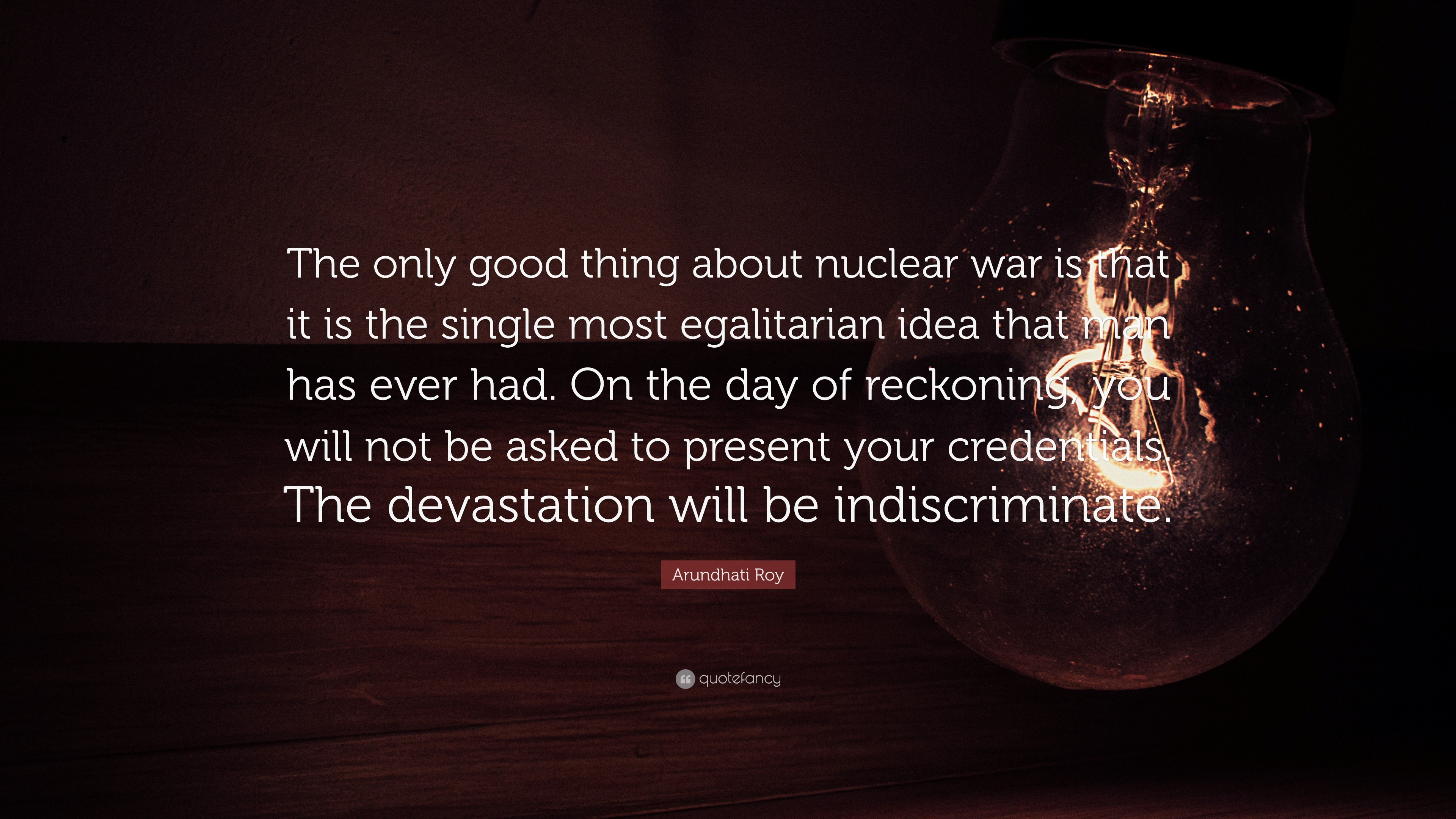 "3840x2160 Arundhati Roy Quote: ""The only good thing about nuclear war is that it is"