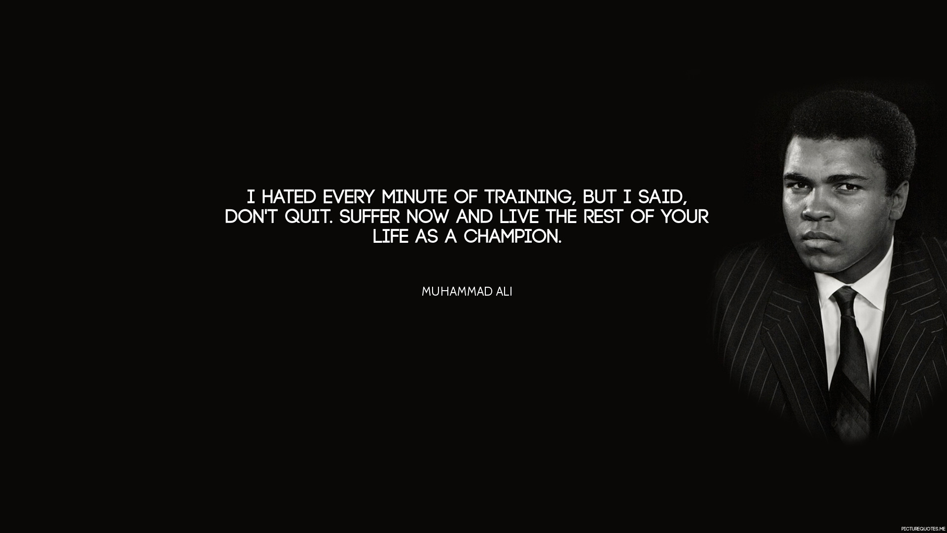 "1920x1080 ""I hated every minute of training, but I said, Don't quit. Suffer now and  live the rest of your life as a champion."" - Muhammad Ali"