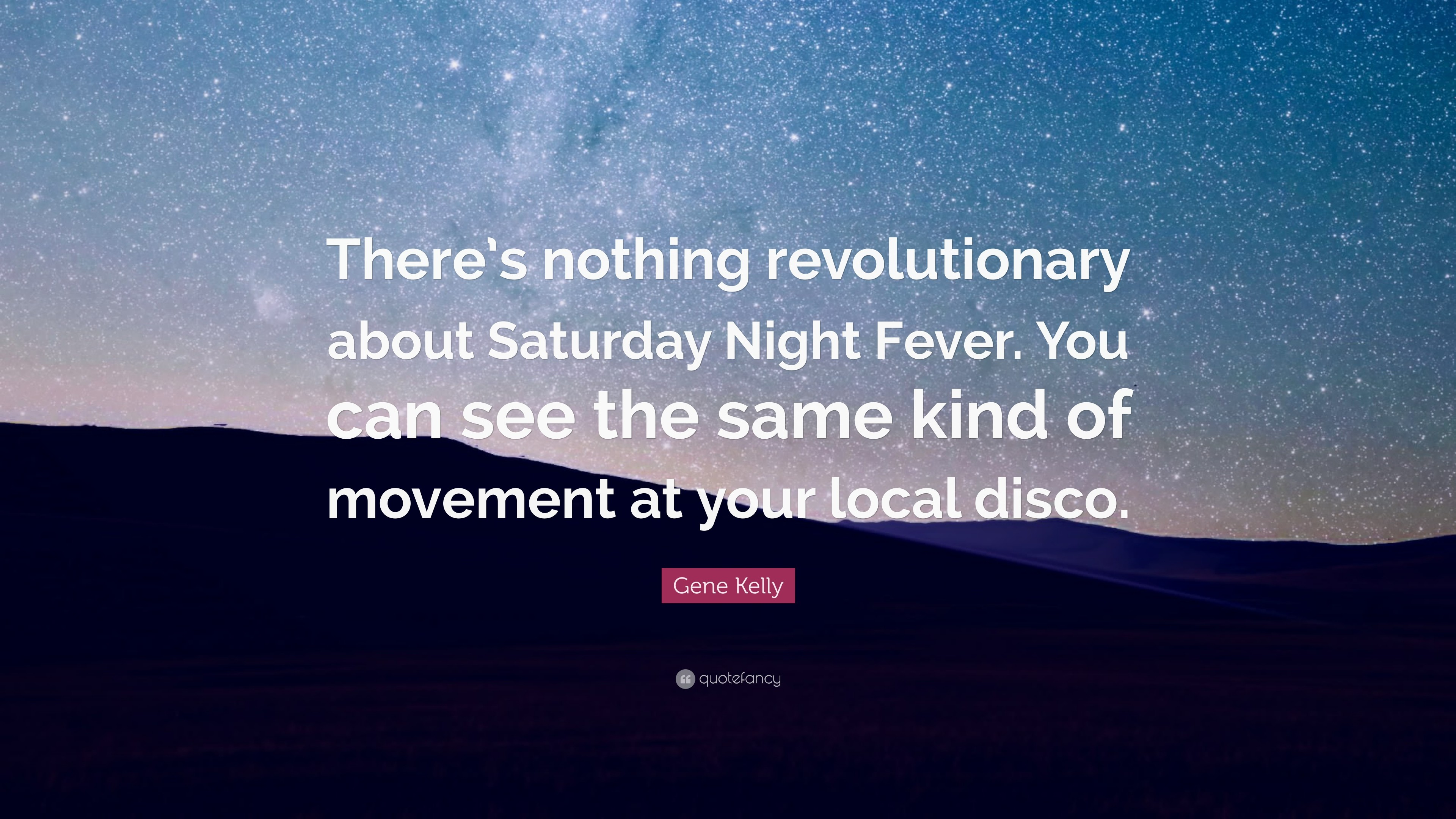 "3840x2160 Gene Kelly Quote: ""There's nothing revolutionary about Saturday Night Fever.  You can see"