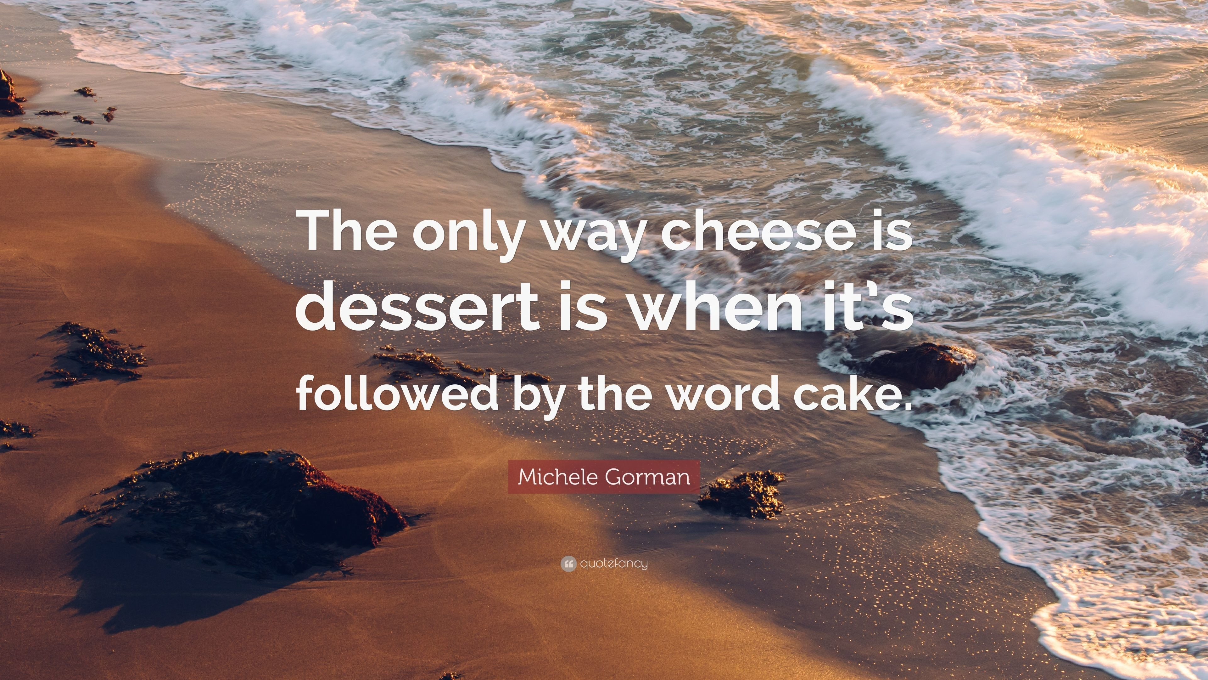 "3840x2160 Michele Gorman Quote: ""The only way cheese is dessert is when it's followed  by"