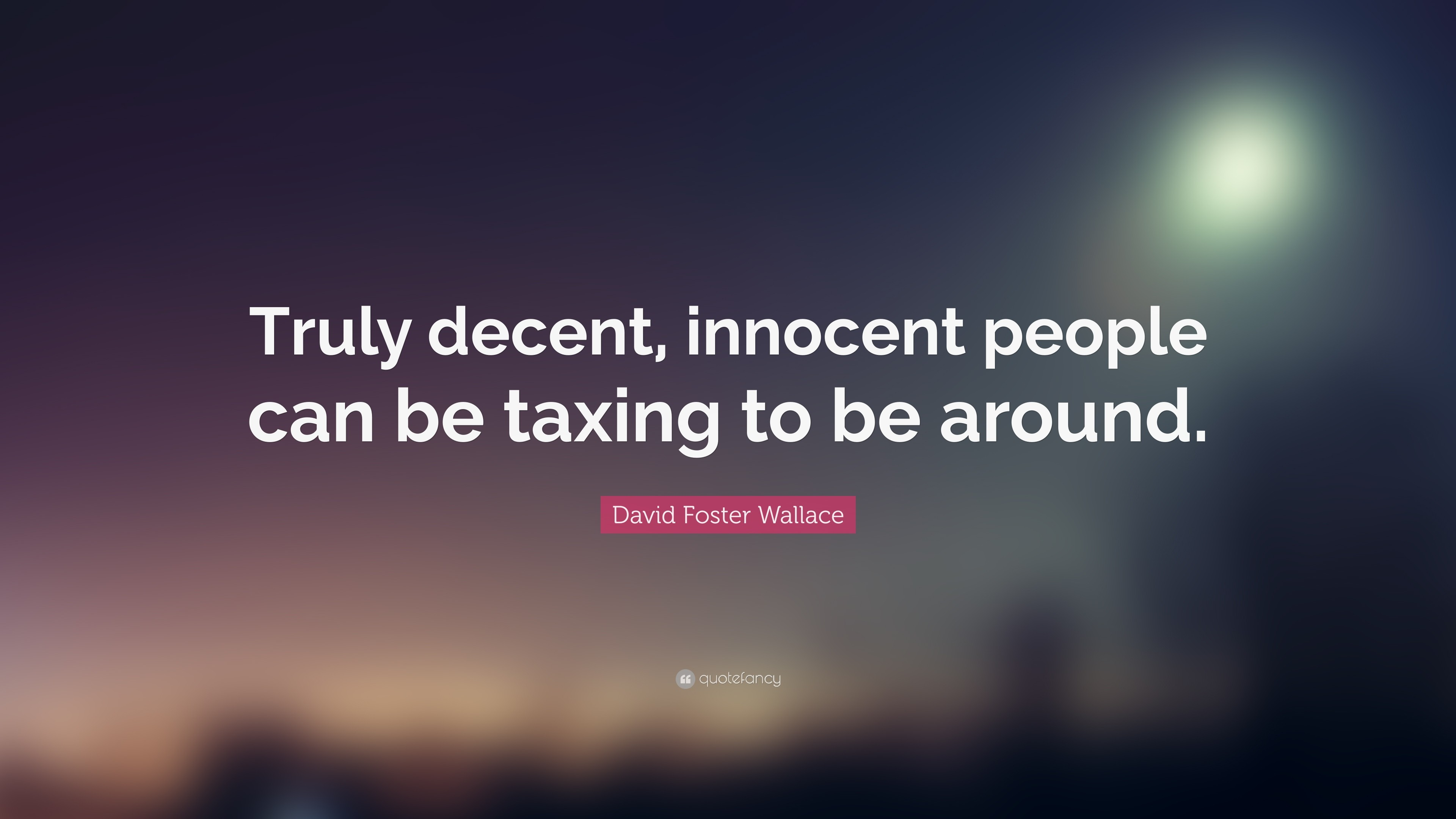 "3840x2160 David Foster Wallace Quote: ""Truly decent, innocent people can be taxing to  be"