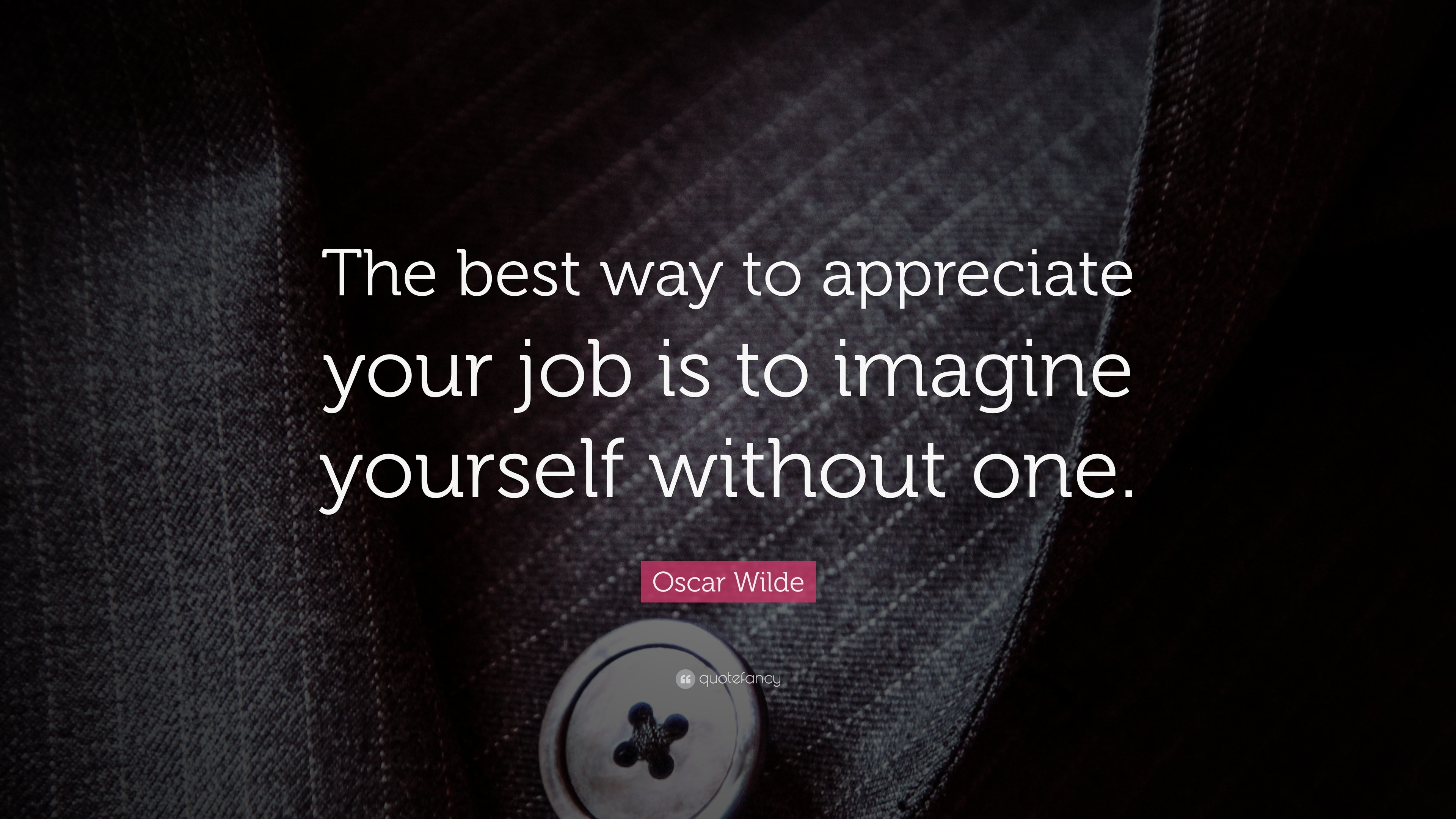 "3840x2160 Funny Quotes: ""The best way to appreciate your job is to imagine yourself  without"