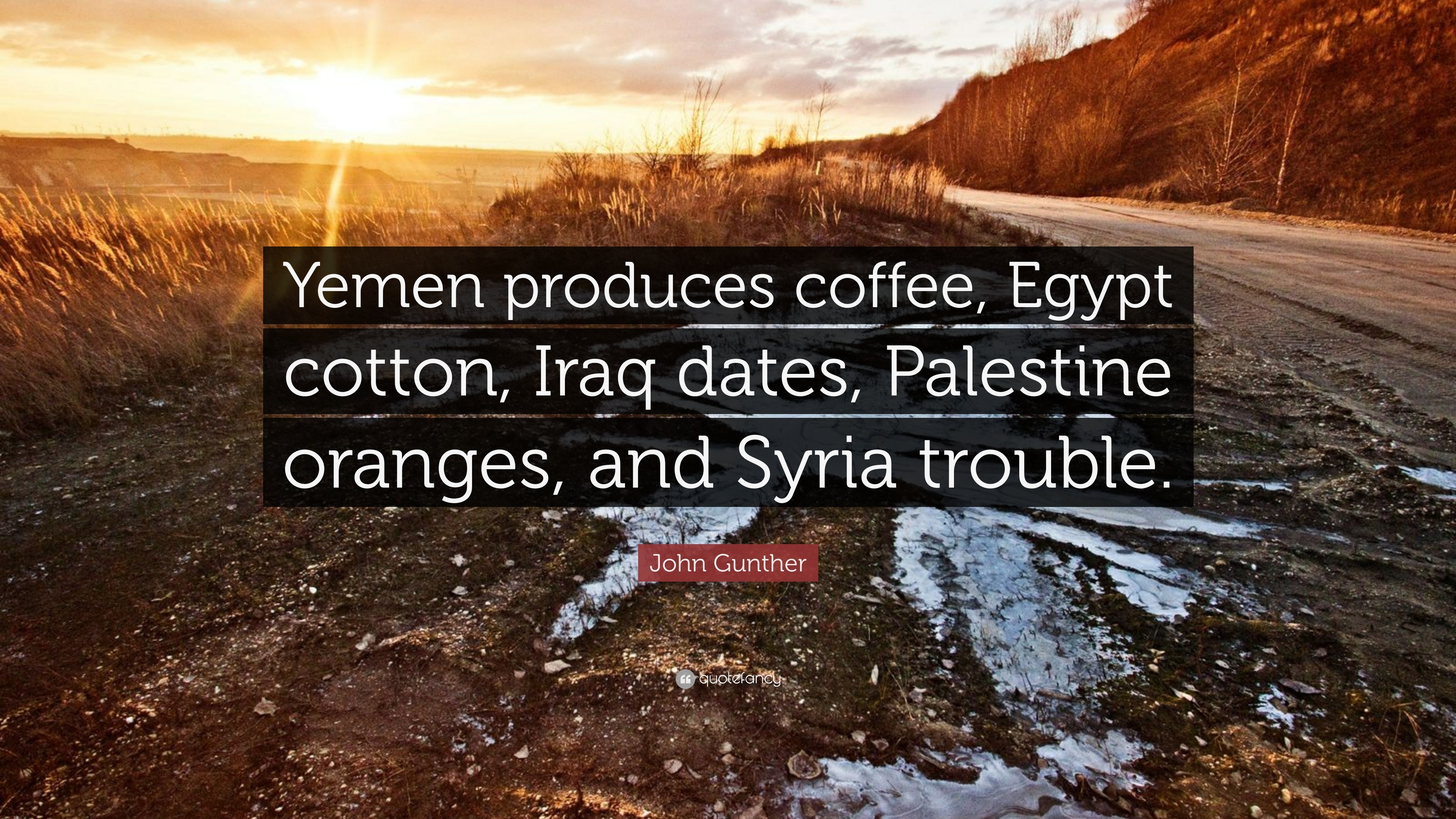 "3840x2160 7 wallpapers. John Gunther Quote: ""Yemen produces coffee, Egypt cotton,  Iraq dates, Palestine"