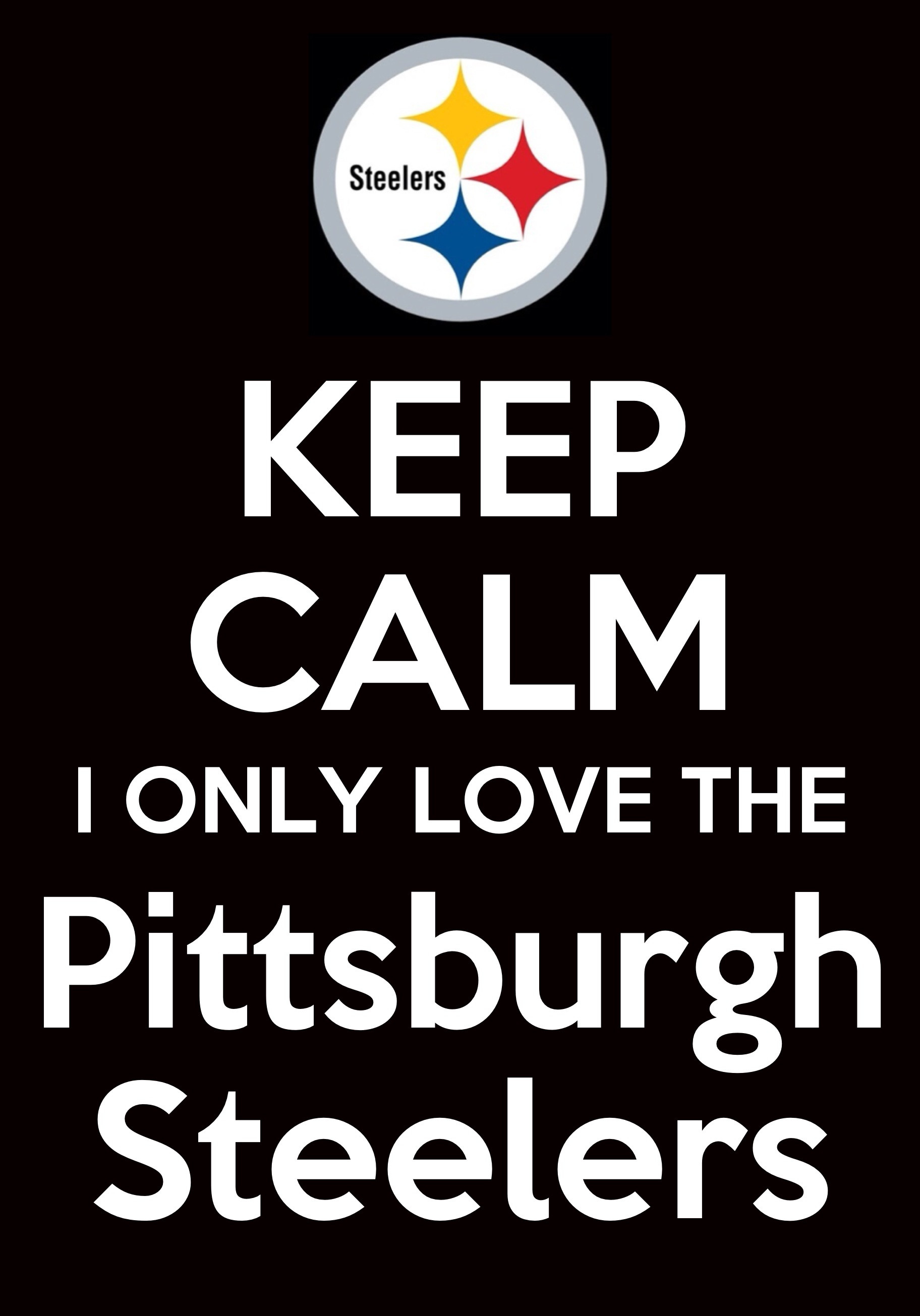 1824x2610 KEEP CALM. I only love the Pittsburgh Steelers.
